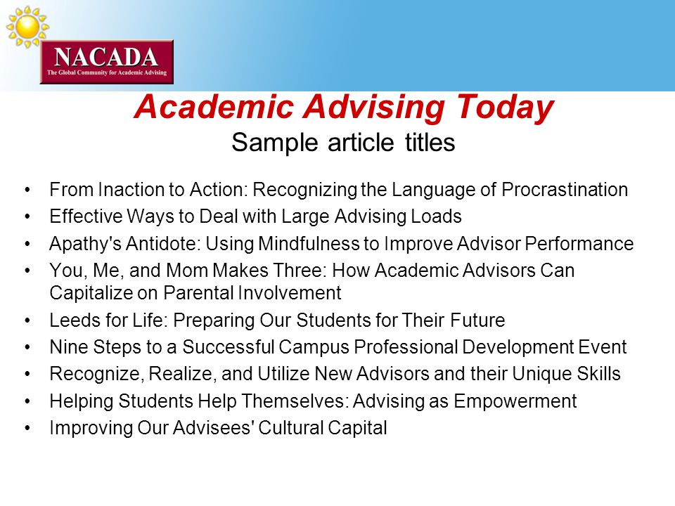 Academic Advising Today Sample article titles From Inaction to Action: Recognizing the Language of Procrastination Effective Ways to Deal with Large Advising Loads Apathy s Antidote: Using Mindfulness to Improve Advisor Performance You, Me, and Mom Makes Three: How Academic Advisors Can Capitalize on Parental Involvement Leeds for Life: Preparing Our Students for Their Future Nine Steps to a Successful Campus Professional Development Event Recognize, Realize, and Utilize New Advisors and their Unique Skills Helping Students Help Themselves: Advising as Empowerment Improving Our Advisees Cultural Capital
