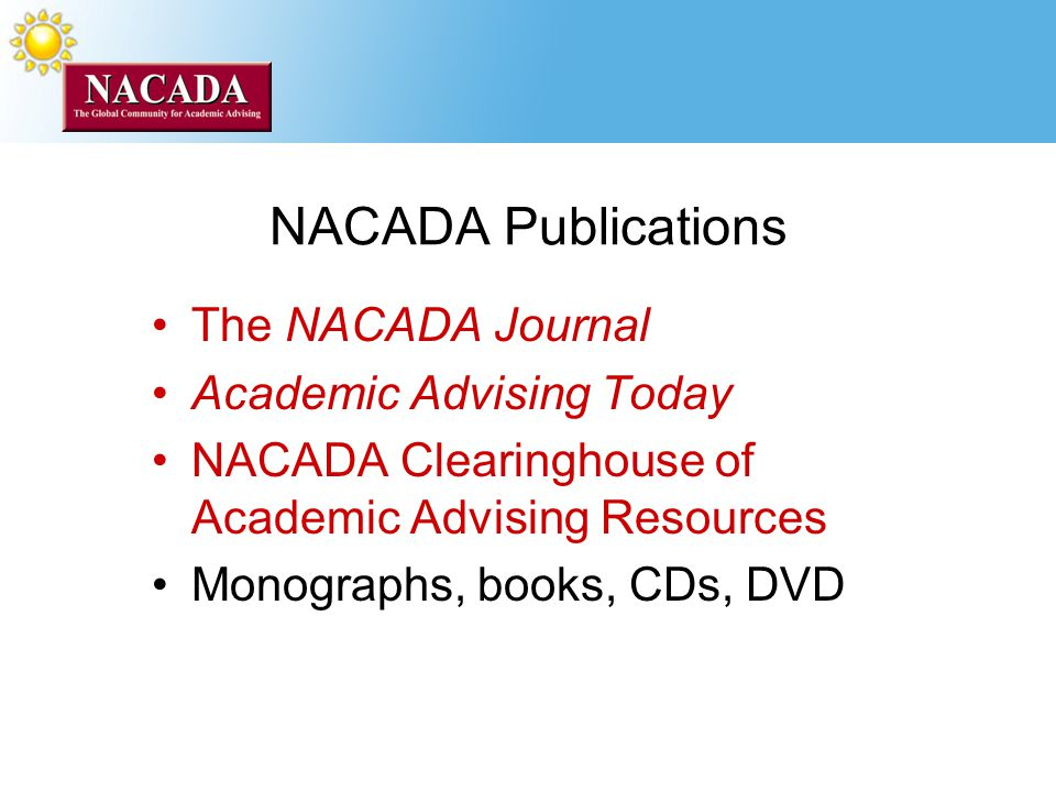 NACADA Publications The NACADA Journal Academic Advising Today NACADA Clearinghouse of Academic Advising Resources Monographs, books, CDs, DVD
