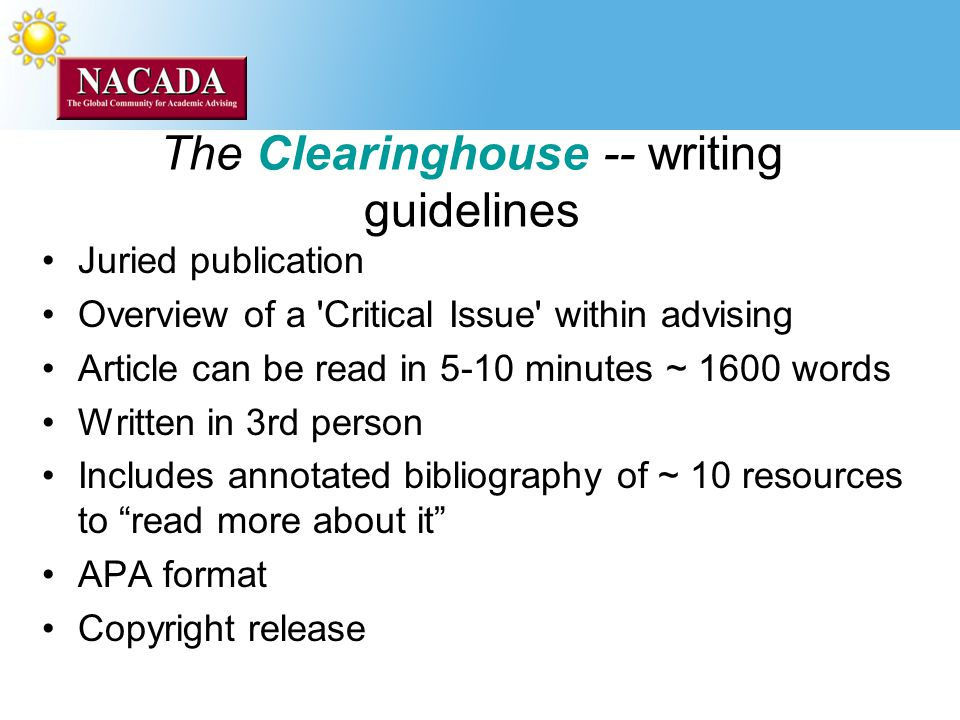 The Clearinghouse -- writing guidelines Juried publication Overview of a Critical Issue within advising Article can be read in 5-10 minutes ~ 1600 words Written in 3rd person Includes annotated bibliography of ~ 10 resources to read more about it APA format Copyright release