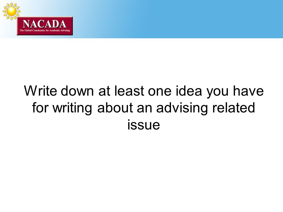 Write down at least one idea you have for writing about an advising related issue