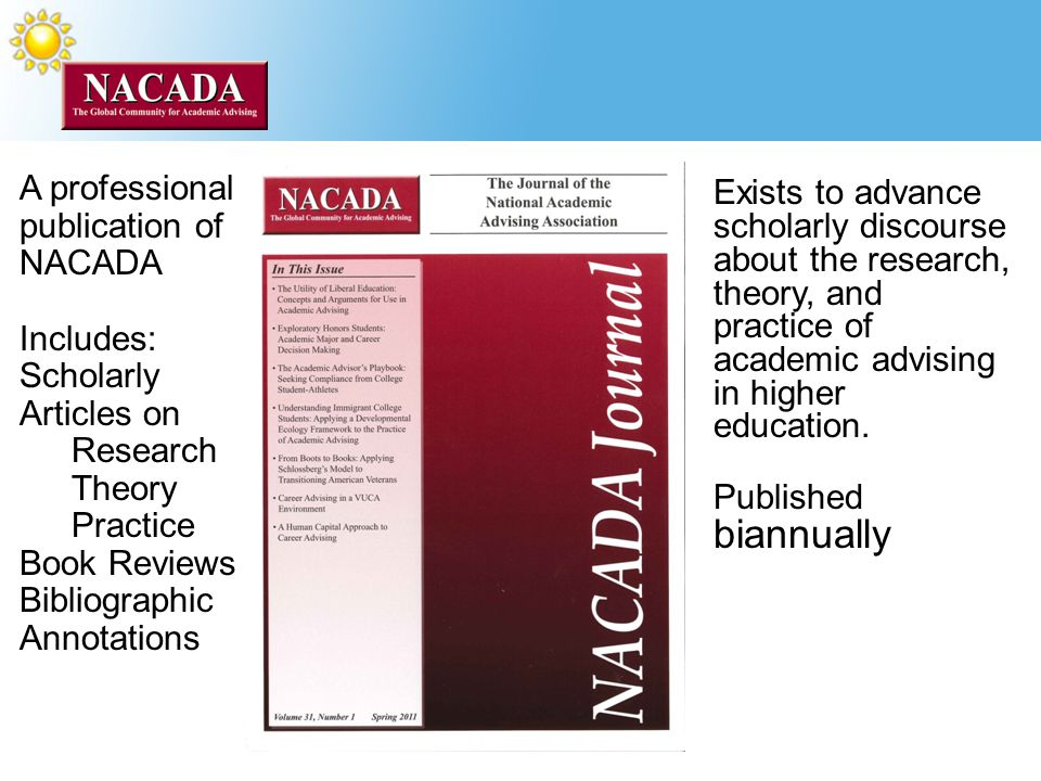 A professional publication of NACADA Includes: Scholarly Articles on Research Theory Practice Book Reviews Bibliographic Annotations Exists to advance scholarly discourse about the research, theory, and practice of academic advising in higher education.