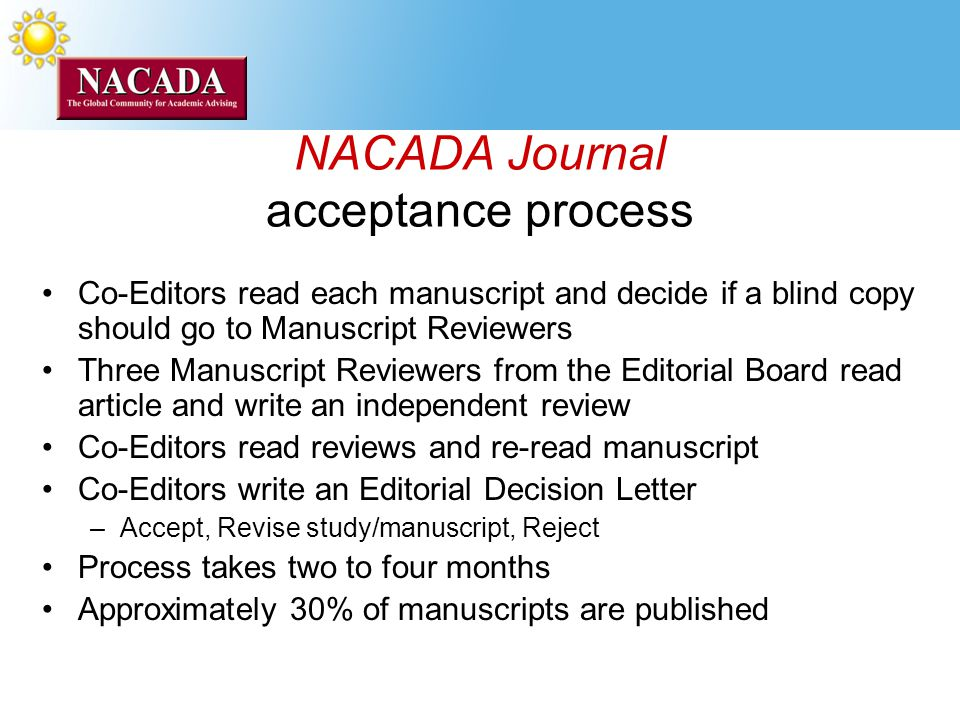 NACADA Journal acceptance process Co-Editors read each manuscript and decide if a blind copy should go to Manuscript Reviewers Three Manuscript Reviewers from the Editorial Board read article and write an independent review Co-Editors read reviews and re-read manuscript Co-Editors write an Editorial Decision Letter –Accept, Revise study/manuscript, Reject Process takes two to four months Approximately 30% of manuscripts are published