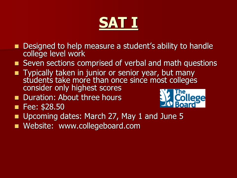 SAT I Designed to help measure a student's ability to handle college level work Designed to help measure a student's ability to handle college level work Seven sections comprised of verbal and math questions Seven sections comprised of verbal and math questions Typically taken in junior or senior year, but many students take more than once since most colleges consider only highest scores Typically taken in junior or senior year, but many students take more than once since most colleges consider only highest scores Duration: About three hours Duration: About three hours Fee: $28.50 Fee: $28.50 Upcoming dates: March 27, May 1 and June 5 Upcoming dates: March 27, May 1 and June 5 Website: www.collegeboard.com Website: www.collegeboard.com