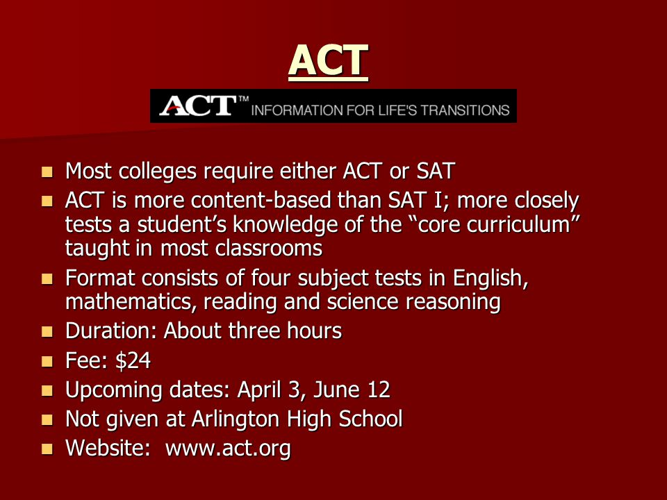 ACT Most colleges require either ACT or SAT Most colleges require either ACT or SAT ACT is more content-based than SAT I; more closely tests a student's knowledge of the core curriculum taught in most classrooms ACT is more content-based than SAT I; more closely tests a student's knowledge of the core curriculum taught in most classrooms Format consists of four subject tests in English, mathematics, reading and science reasoning Format consists of four subject tests in English, mathematics, reading and science reasoning Duration: About three hours Duration: About three hours Fee: $24 Fee: $24 Upcoming dates: April 3, June 12 Upcoming dates: April 3, June 12 Not given at Arlington High School Not given at Arlington High School Website: www.act.org Website: www.act.org