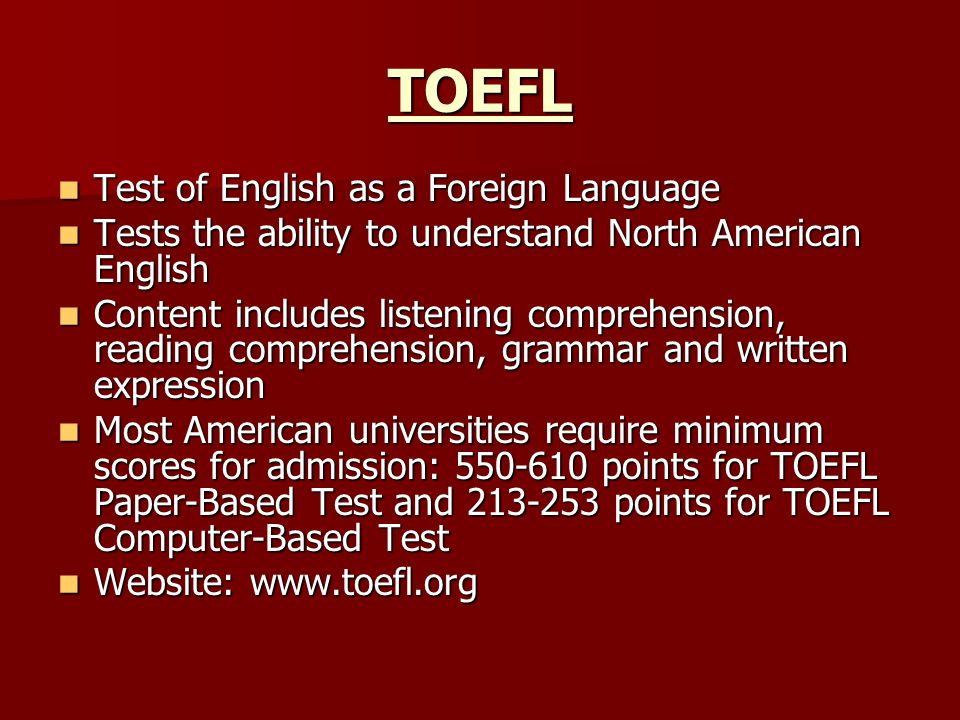 TOEFL Test of English as a Foreign Language Test of English as a Foreign Language Tests the ability to understand North American English Tests the ability to understand North American English Content includes listening comprehension, reading comprehension, grammar and written expression Content includes listening comprehension, reading comprehension, grammar and written expression Most American universities require minimum scores for admission: 550-610 points for TOEFL Paper-Based Test and 213-253 points for TOEFL Computer-Based Test Most American universities require minimum scores for admission: 550-610 points for TOEFL Paper-Based Test and 213-253 points for TOEFL Computer-Based Test Website: www.toefl.org Website: www.toefl.org