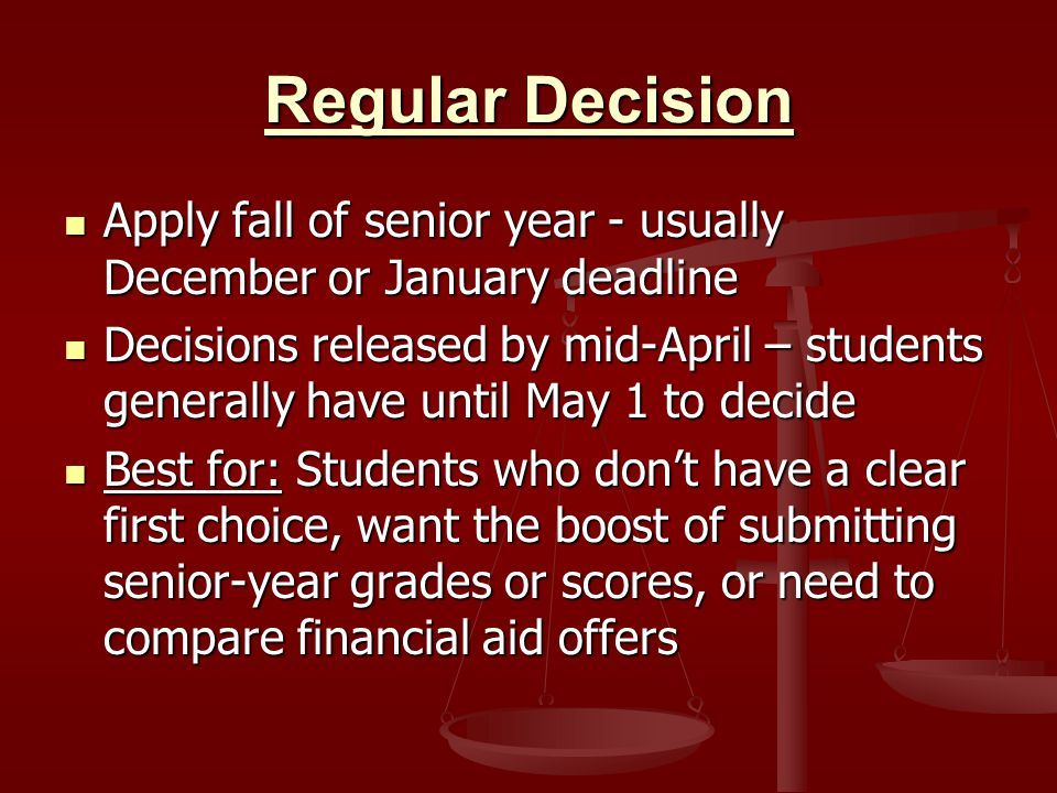 Regular Decision Apply fall of senior year - usually December or January deadline Apply fall of senior year - usually December or January deadline Decisions released by mid-April – students generally have until May 1 to decide Decisions released by mid-April – students generally have until May 1 to decide Best for: Students who don't have a clear first choice, want the boost of submitting senior-year grades or scores, or need to compare financial aid offers Best for: Students who don't have a clear first choice, want the boost of submitting senior-year grades or scores, or need to compare financial aid offers
