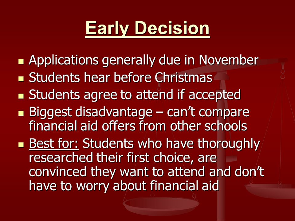Early Decision Applications generally due in November Applications generally due in November Students hear before Christmas Students hear before Christmas Students agree to attend if accepted Students agree to attend if accepted Biggest disadvantage – can't compare financial aid offers from other schools Biggest disadvantage – can't compare financial aid offers from other schools Best for: Students who have thoroughly researched their first choice, are convinced they want to attend and don't have to worry about financial aid Best for: Students who have thoroughly researched their first choice, are convinced they want to attend and don't have to worry about financial aid