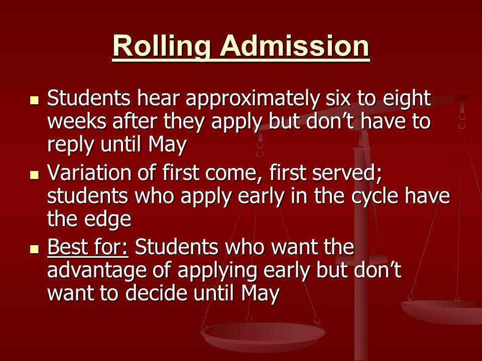 Rolling Admission Students hear approximately six to eight weeks after they apply but don't have to reply until May Students hear approximately six to eight weeks after they apply but don't have to reply until May Variation of first come, first served; students who apply early in the cycle have the edge Variation of first come, first served; students who apply early in the cycle have the edge Best for: Students who want the advantage of applying early but don't want to decide until May Best for: Students who want the advantage of applying early but don't want to decide until May