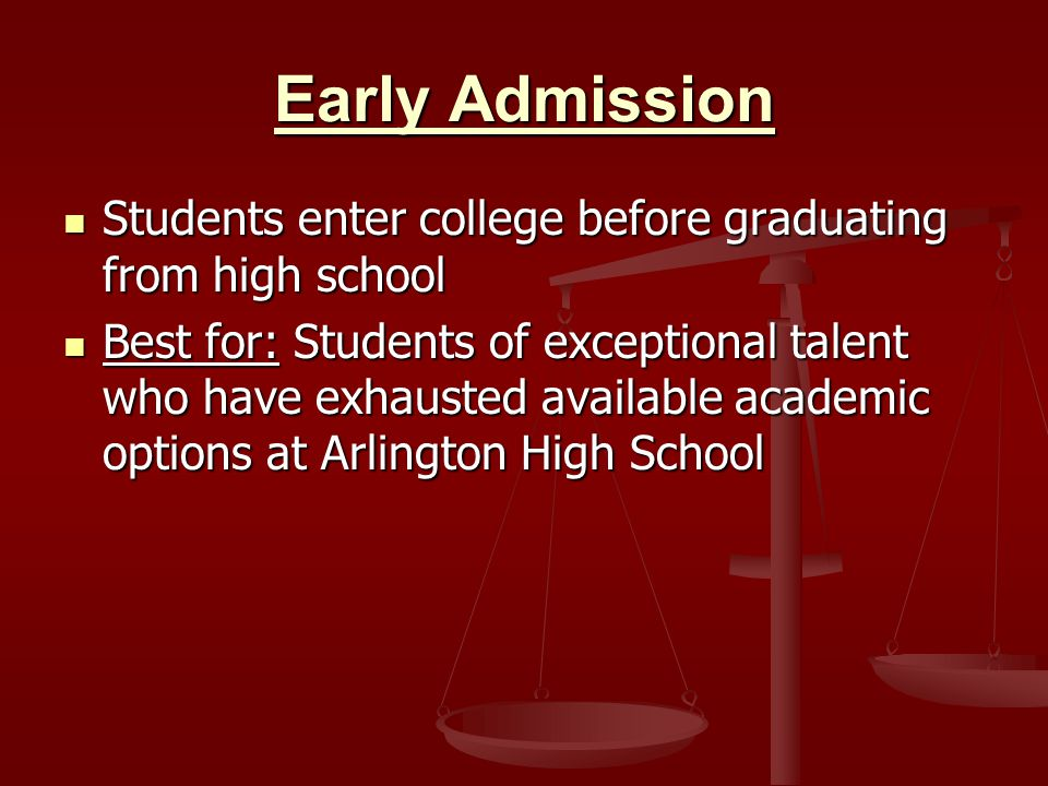 Early Admission Students enter college before graduating from high school Students enter college before graduating from high school Best for: Students of exceptional talent who have exhausted available academic options at Arlington High School Best for: Students of exceptional talent who have exhausted available academic options at Arlington High School