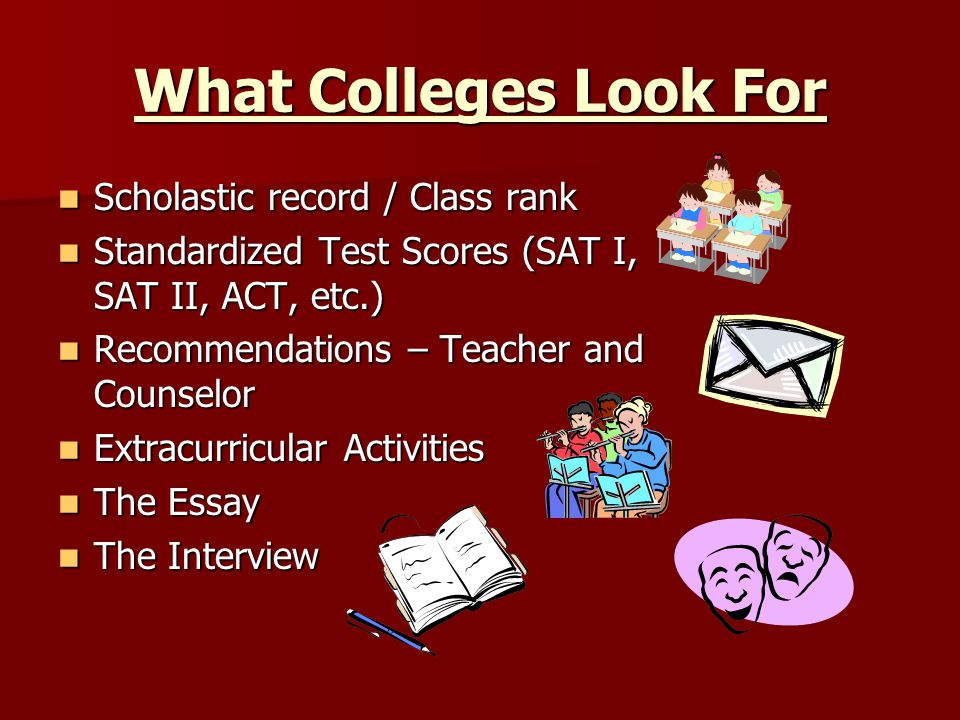 What Colleges Look For Scholastic record / Class rank Scholastic record / Class rank Standardized Test Scores (SAT I, SAT II, ACT, etc.) Standardized Test Scores (SAT I, SAT II, ACT, etc.) Recommendations – Teacher and Counselor Recommendations – Teacher and Counselor Extracurricular Activities Extracurricular Activities The Essay The Essay The Interview The Interview