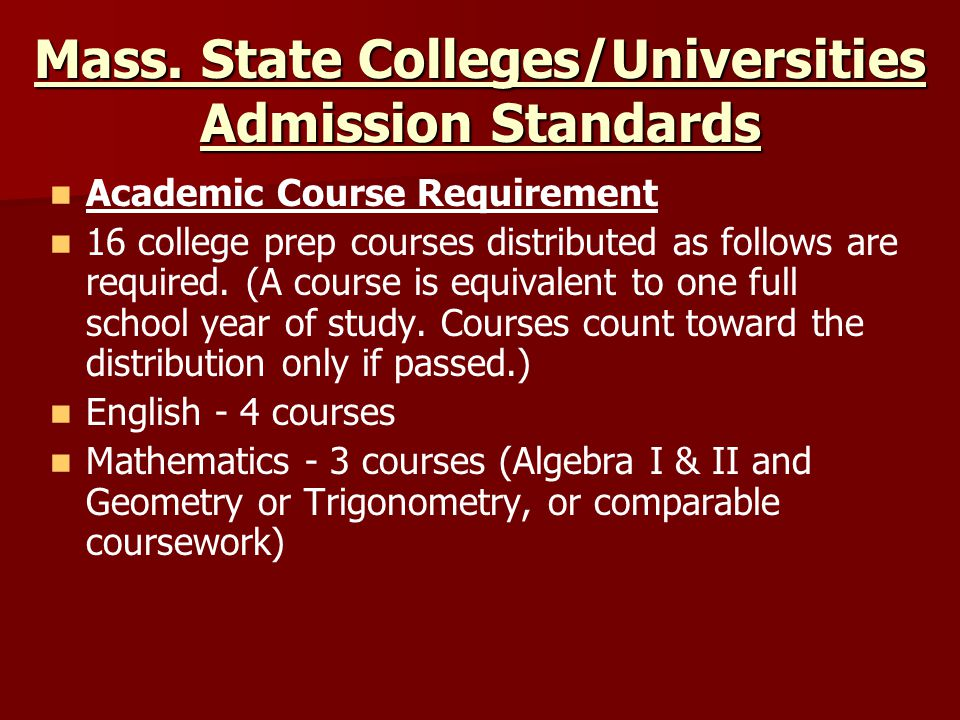 Mass. State Colleges/Universities Admission Standards Academic Course Requirement 16 college prep courses distributed as follows are required. (A cour