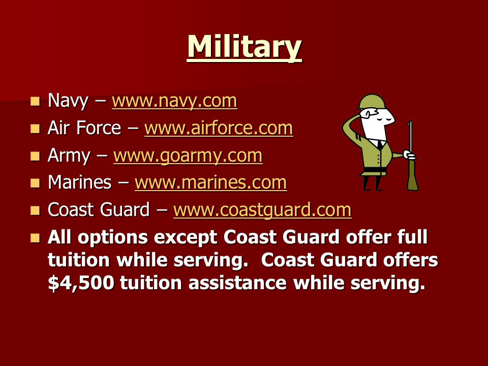 Military Navy – www.navy.com Navy – www.navy.comwww.navy.com Air Force – www.airforce.com Air Force – www.airforce.comwww.airforce.com Army – www.goarmy.com Army – www.goarmy.comwww.goarmy.com Marines – www.marines.com Marines – www.marines.comwww.marines.com Coast Guard – www.coastguard.com Coast Guard – www.coastguard.comwww.coastguard.com All options except Coast Guard offer full tuition while serving.
