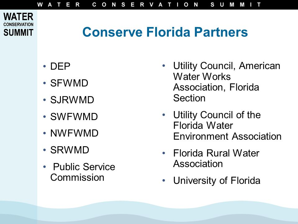 Conserve Florida Partners DEP SFWMD SJRWMD SWFWMD NWFWMD SRWMD Public Service Commission Utility Council, American Water Works Association, Florida Section Utility Council of the Florida Water Environment Association Florida Rural Water Association University of Florida