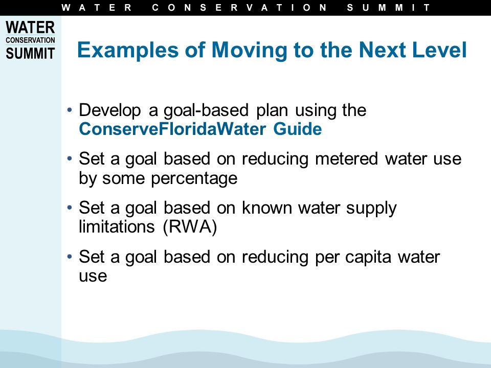 Examples of Moving to the Next Level Develop a goal-based plan using the ConserveFloridaWater Guide Set a goal based on reducing metered water use by some percentage Set a goal based on known water supply limitations (RWA) Set a goal based on reducing per capita water use