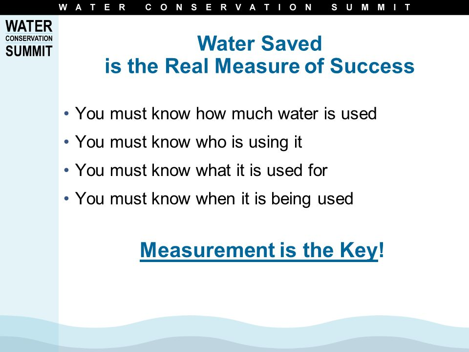 Water Saved is the Real Measure of Success You must know how much water is used You must know who is using it You must know what it is used for You must know when it is being used Measurement is the Key!