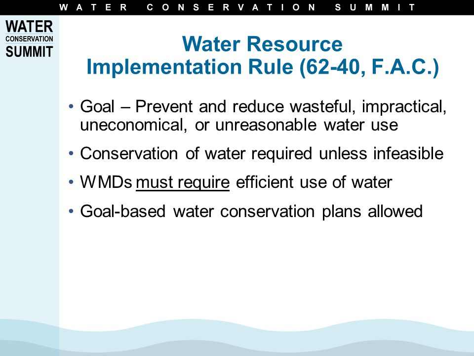Water Resource Implementation Rule (62-40, F.A.C.) Goal – Prevent and reduce wasteful, impractical, uneconomical, or unreasonable water use Conservation of water required unless infeasible WMDs must require efficient use of water Goal-based water conservation plans allowed