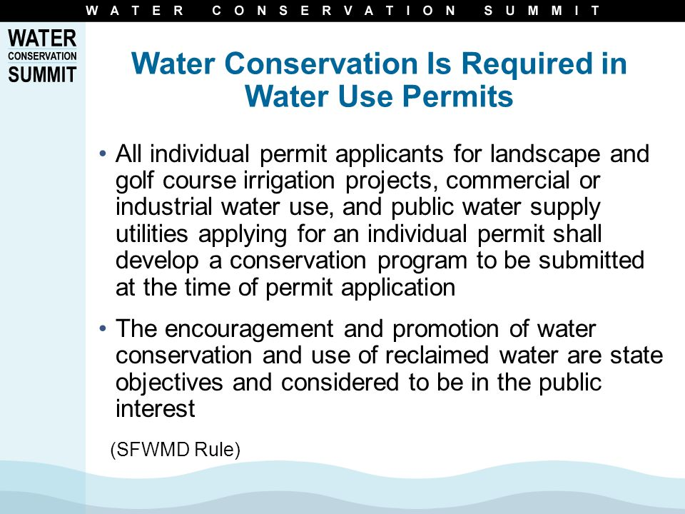 Water Conservation Is Required in Water Use Permits All individual permit applicants for landscape and golf course irrigation projects, commercial or industrial water use, and public water supply utilities applying for an individual permit shall develop a conservation program to be submitted at the time of permit application The encouragement and promotion of water conservation and use of reclaimed water are state objectives and considered to be in the public interest (SFWMD Rule)