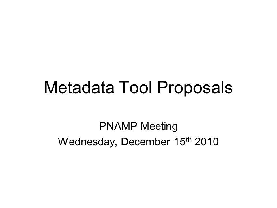 Metadata Tool Proposals PNAMP Meeting Wednesday, December 15 th 2010