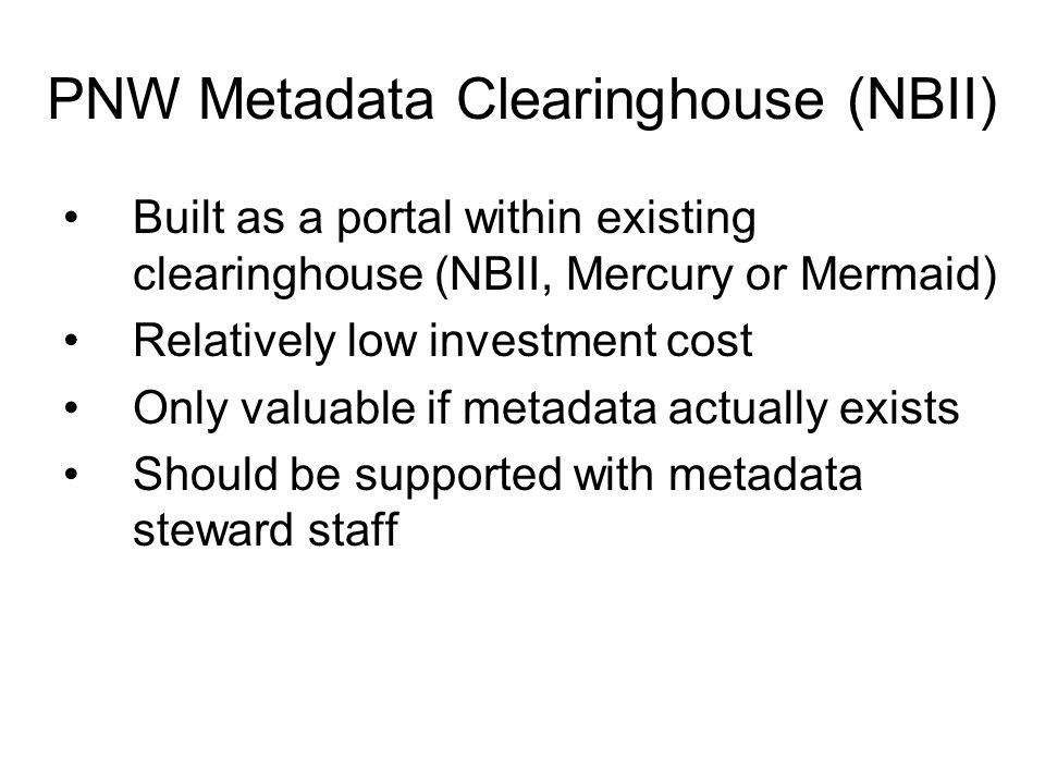 PNW Metadata Clearinghouse (NBII) Built as a portal within existing clearinghouse (NBII, Mercury or Mermaid) Relatively low investment cost Only valuable if metadata actually exists Should be supported with metadata steward staff