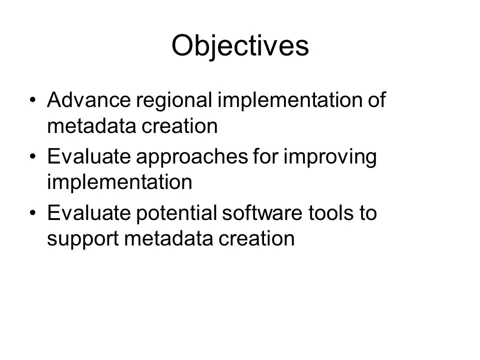 Objectives Advance regional implementation of metadata creation Evaluate approaches for improving implementation Evaluate potential software tools to support metadata creation