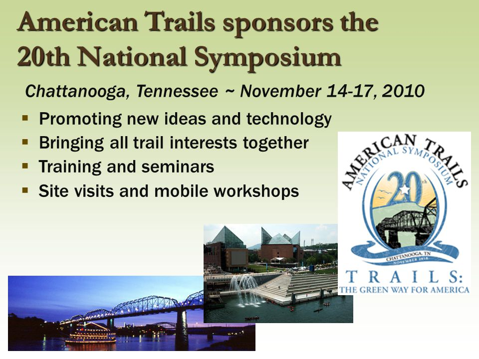  Promoting new ideas and technology  Bringing all trail interests together  Training and seminars  Site visits and mobile workshops American Trail