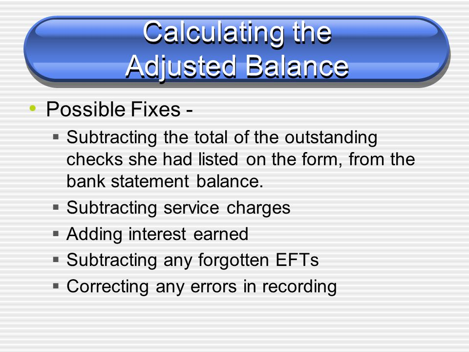 Calculating the Adjusted Balance Possible Fixes -  Subtracting the total of the outstanding checks she had listed on the form, from the bank statemen
