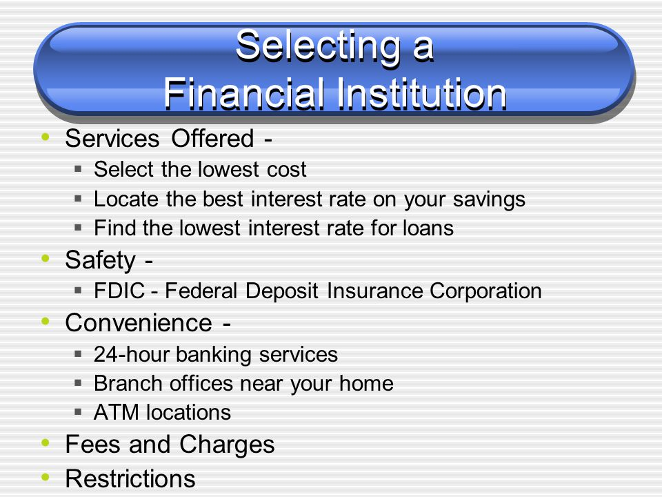 Selecting a Financial Institution Services Offered -  Select the lowest cost  Locate the best interest rate on your savings  Find the lowest intere