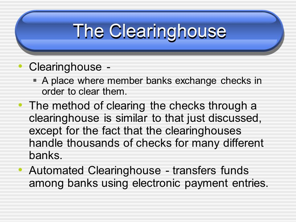 The Clearinghouse Clearinghouse -  A place where member banks exchange checks in order to clear them. The method of clearing the checks through a cle