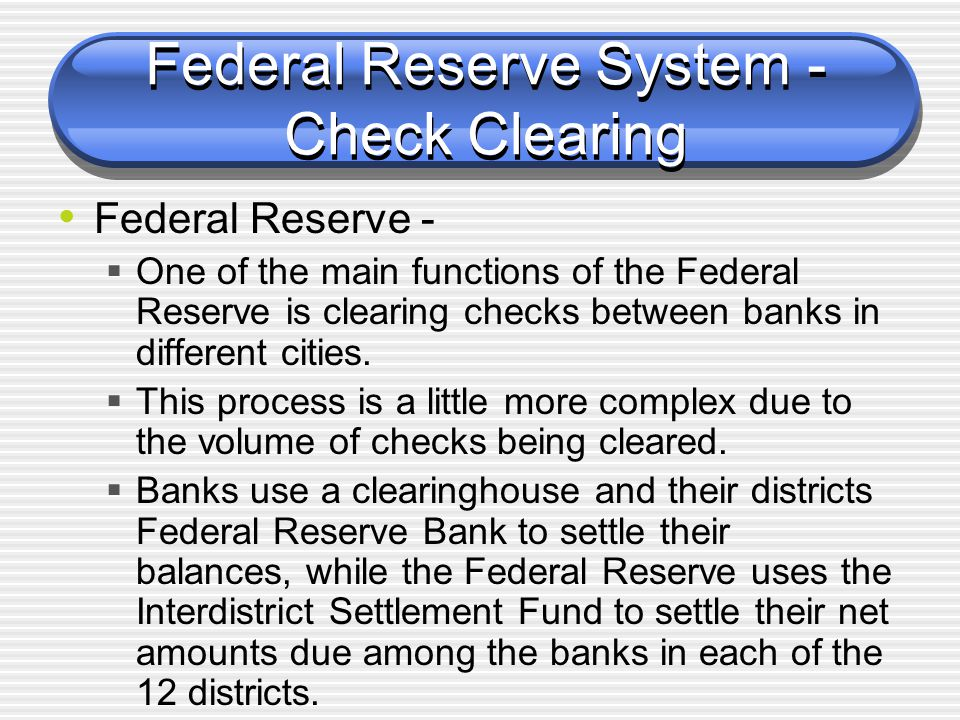Federal Reserve System - Check Clearing Federal Reserve -  One of the main functions of the Federal Reserve is clearing checks between banks in diffe