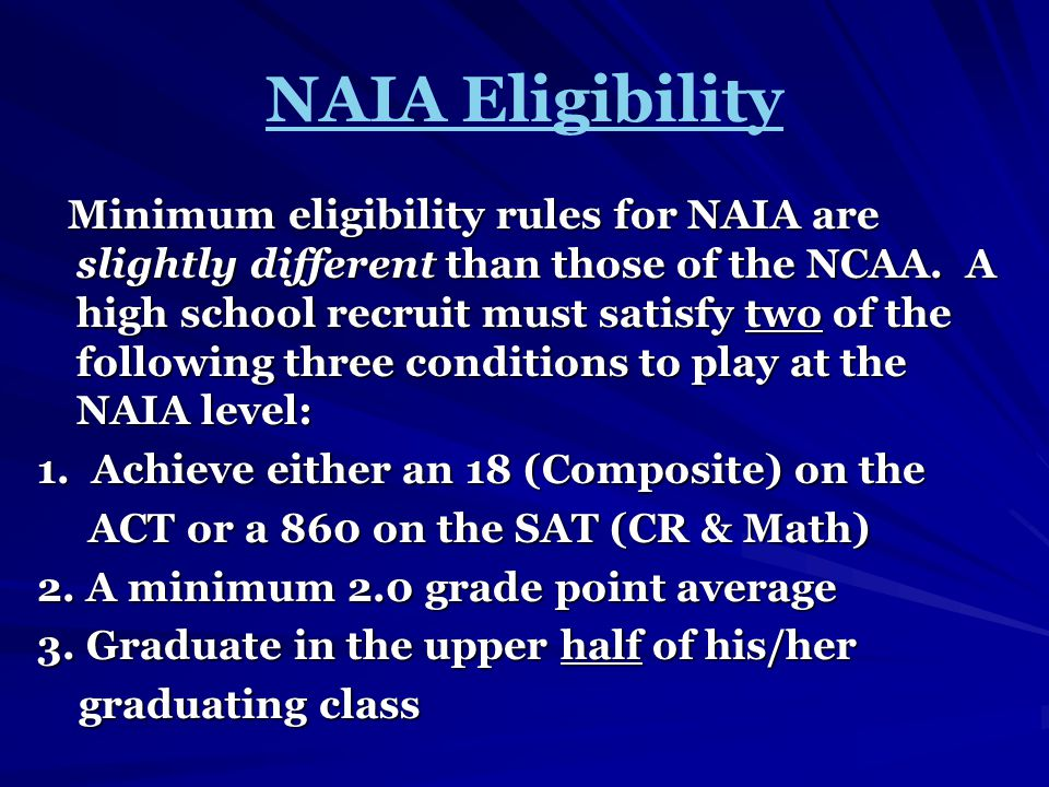 NAIA Eligibility Minimum eligibility rules for NAIA are slightly different than those of the NCAA.