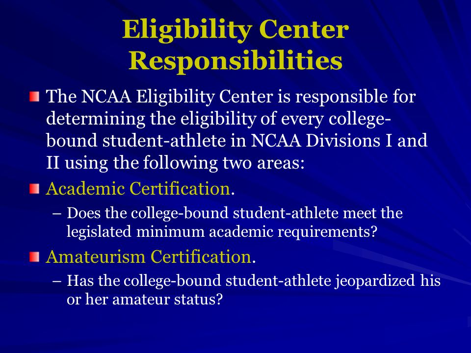 Eligibility Center Responsibilities The NCAA Eligibility Center is responsible for determining the eligibility of every college- bound student-athlete in NCAA Divisions I and II using the following two areas: Academic Certification.