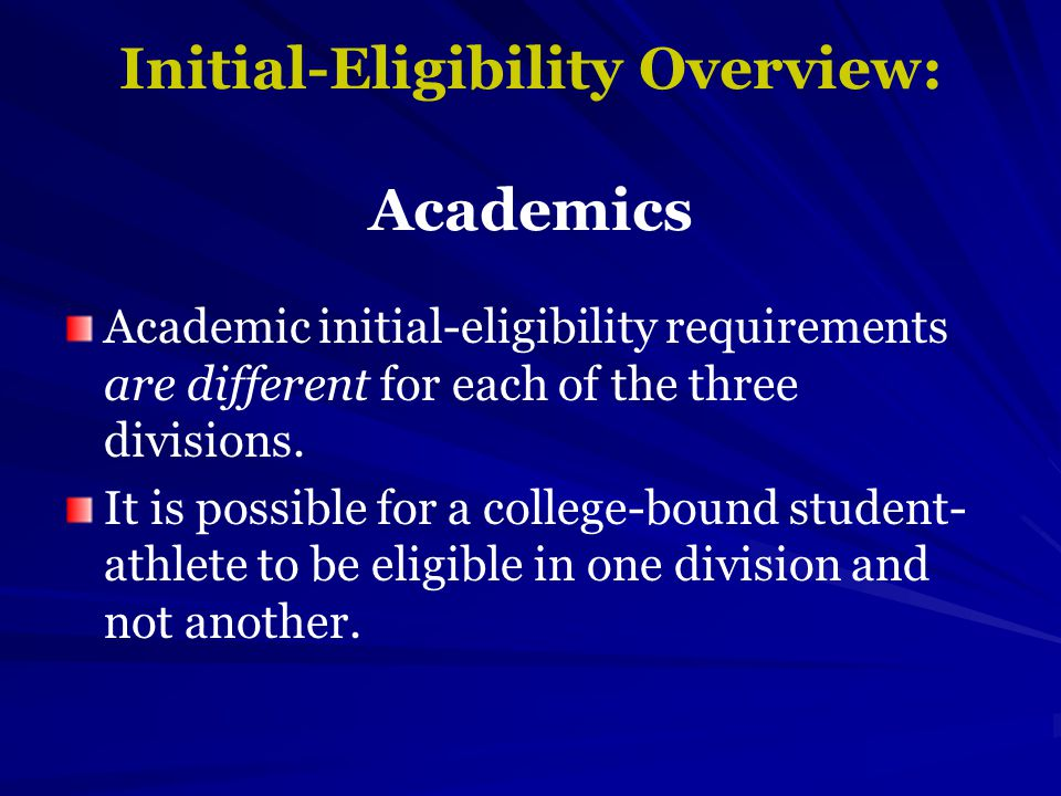 Initial-Eligibility Overview: Academics Academic initial-eligibility requirements are different for each of the three divisions.