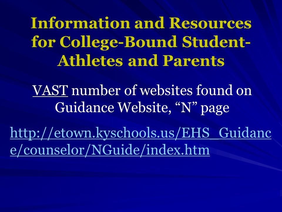 Information and Resources for College-Bound Student- Athletes and Parents VAST number of websites found on Guidance Website, N page http://etown.kyschools.us/EHS_Guidanc e/counselor/NGuide/index.htm