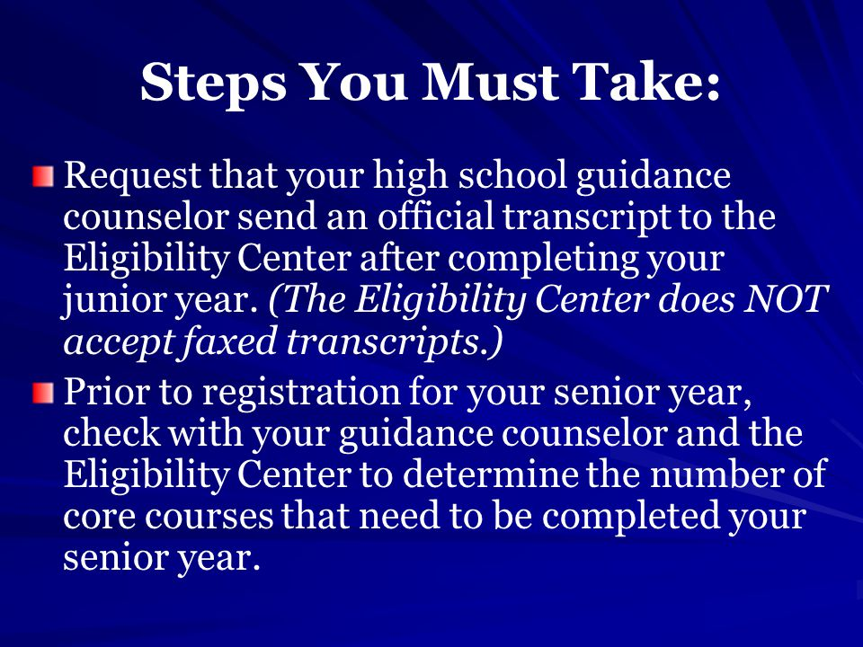 Steps You Must Take: Request that your high school guidance counselor send an official transcript to the Eligibility Center after completing your junior year.