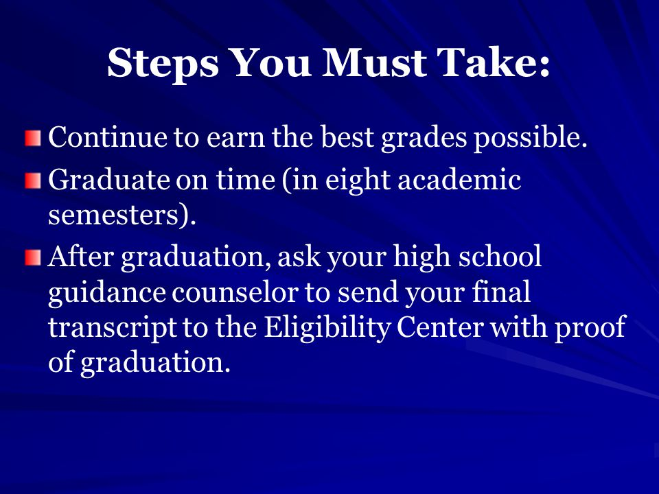 Steps You Must Take: Continue to earn the best grades possible.