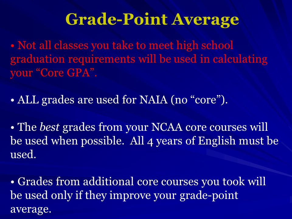Grade-Point Average Not all classes you take to meet high school graduation requirements will be used in calculating your Core GPA .