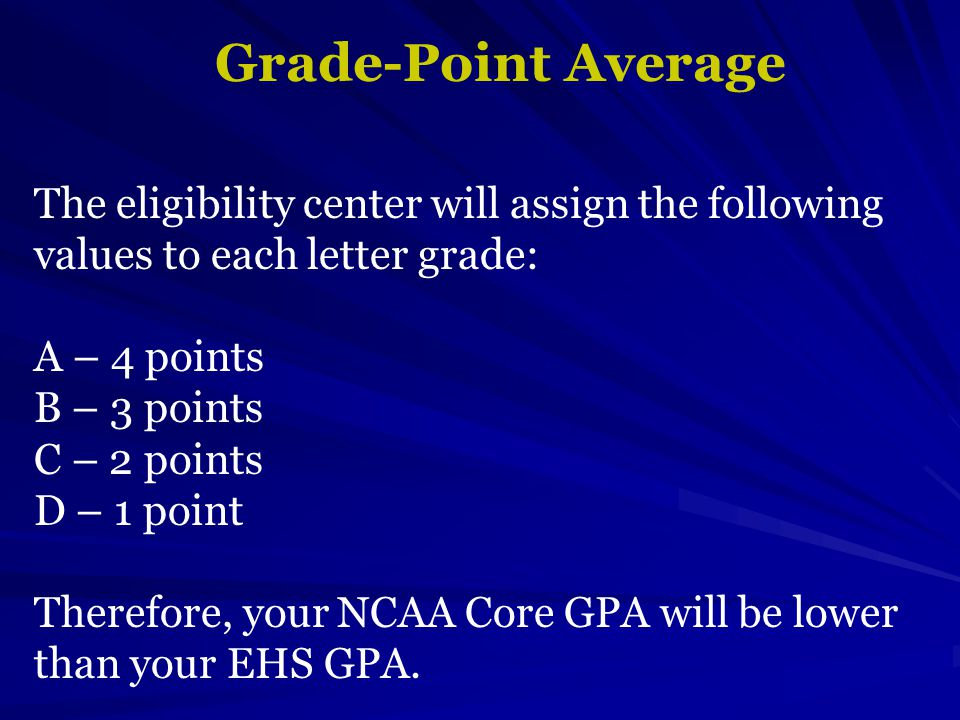 Grade-Point Average The eligibility center will assign the following values to each letter grade: A – 4 points B – 3 points C – 2 points D – 1 point Therefore, your NCAA Core GPA will be lower than your EHS GPA.