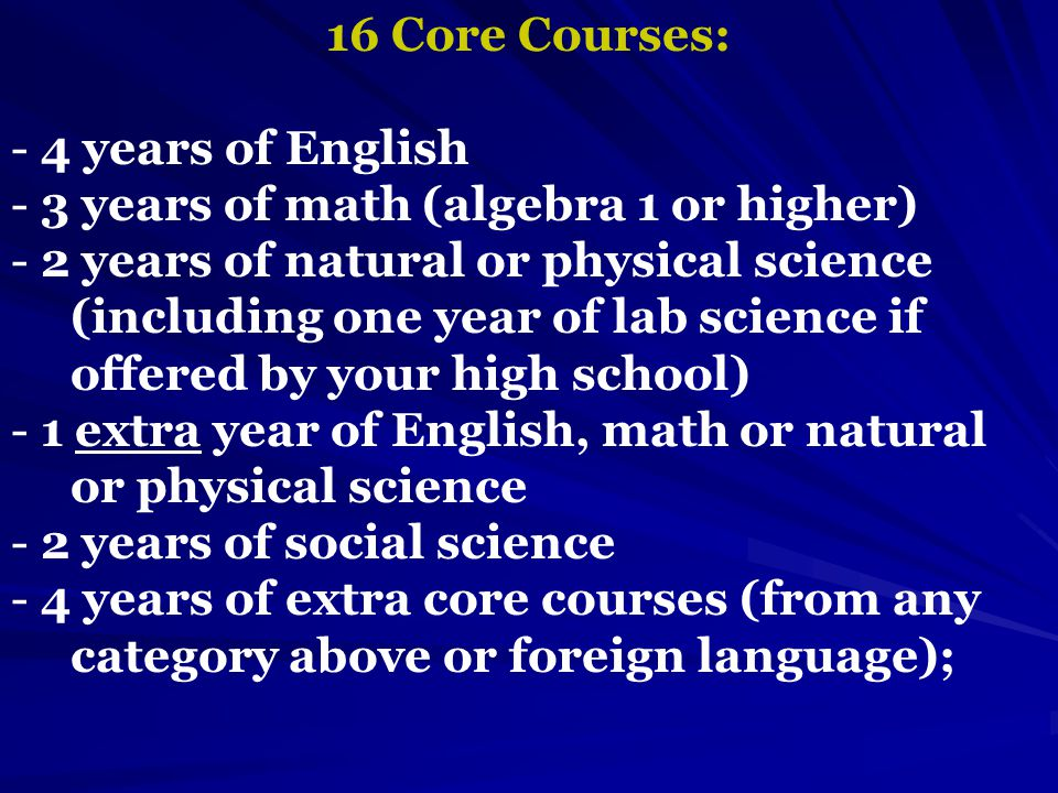 16 Core Courses: - 4 years of English - 3 years of math (algebra 1 or higher) - 2 years of natural or physical science (including one year of lab science if offered by your high school) - 1 extra year of English, math or natural or physical science - 2 years of social science - 4 years of extra core courses (from any category above or foreign language);