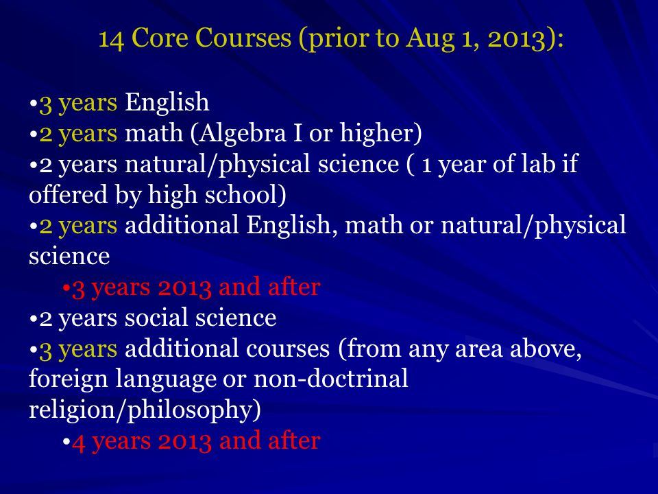 14 Core Courses (prior to Aug 1, 2013): 3 years English 2 years math (Algebra I or higher) 2 years natural/physical science ( 1 year of lab if offered by high school) 2 years additional English, math or natural/physical science 3 years 2013 and after 2 years social science 3 years additional courses (from any area above, foreign language or non-doctrinal religion/philosophy) 4 years 2013 and after