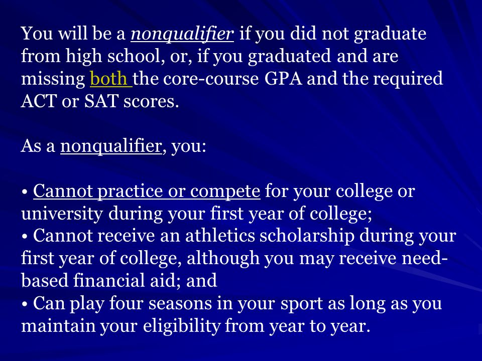 You will be a nonqualifier if you did not graduate from high school, or, if you graduated and are missing both the core-course GPA and the required ACT or SAT scores.