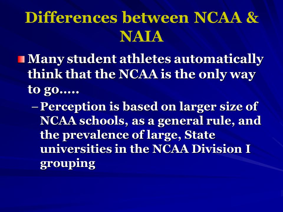 Differences between NCAA & NAIA Many student athletes automatically think that the NCAA is the only way to go…..