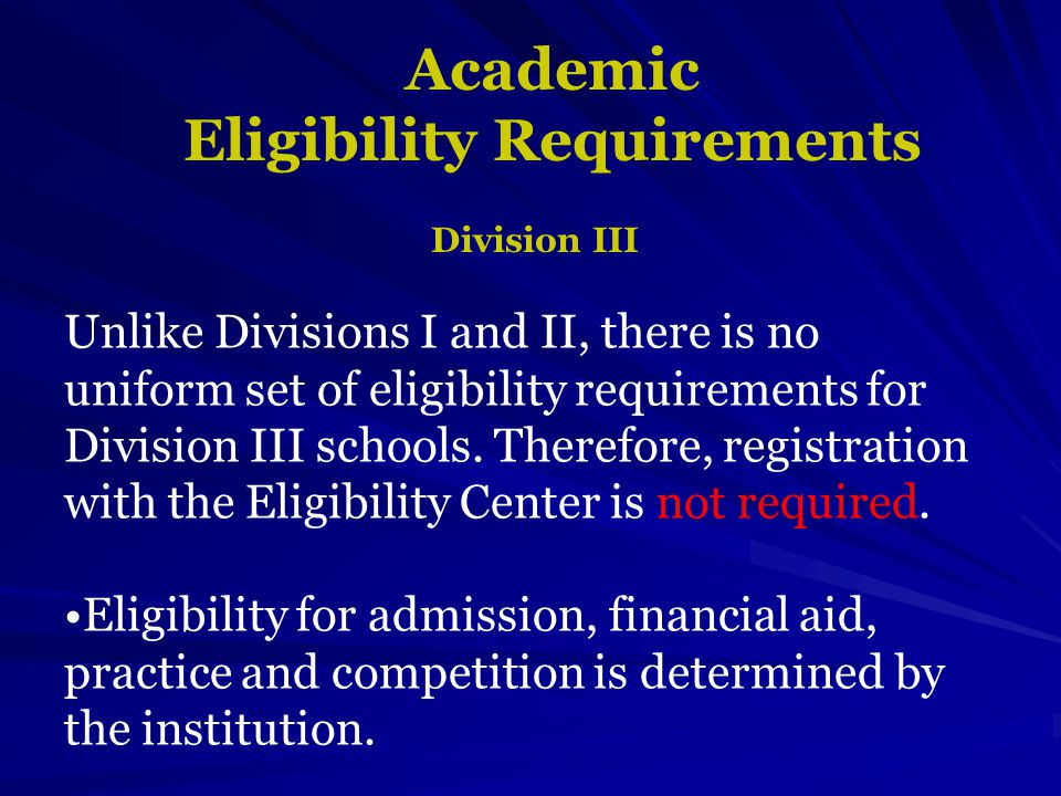 Academic Eligibility Requirements Division III Unlike Divisions I and II, there is no uniform set of eligibility requirements for Division III schools.