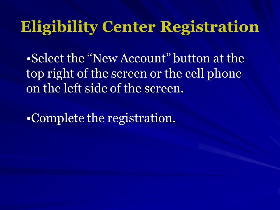 Eligibility Center Registration Select the New Account button at the top right of the screen or the cell phone on the left side of the screen.