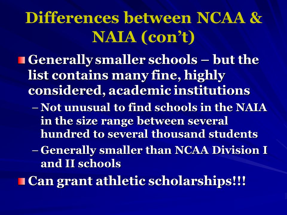 Differences between NCAA & NAIA (con't) Generally smaller schools – but the list contains many fine, highly considered, academic institutions –Not unusual to find schools in the NAIA in the size range between several hundred to several thousand students –Generally smaller than NCAA Division I and II schools Can grant athletic scholarships!!!