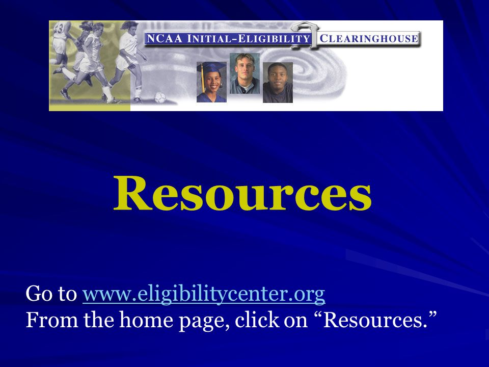 Resources Go to www.eligibilitycenter.orgwww.eligibilitycenter.org From the home page, click on Resources.