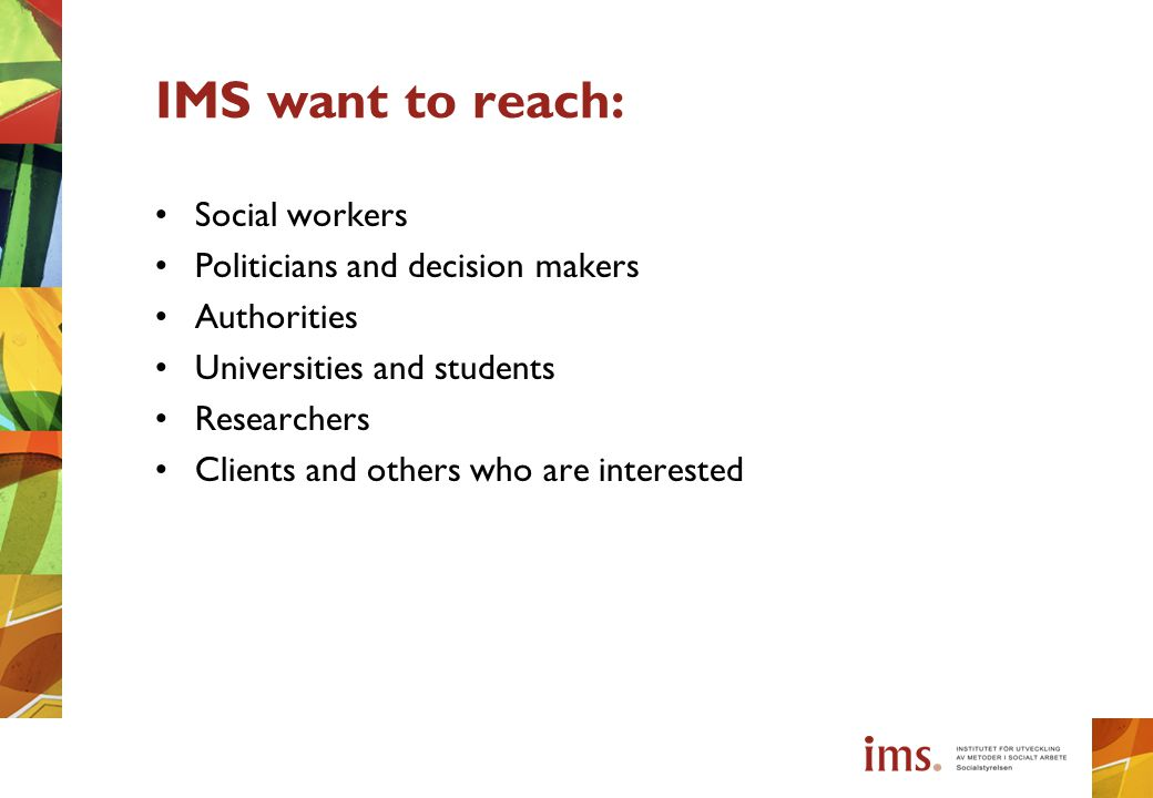 IMS want to reach: Social workers Politicians and decision makers Authorities Universities and students Researchers Clients and others who are interes