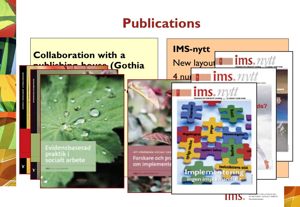 Publications Collaboration with a publishing house (Gothia förlag) Adapted to our target group Reading guidances IMS-nytt New layout + more pages 4 numbers annually Special feature issues Research and interviews with professionals and clients