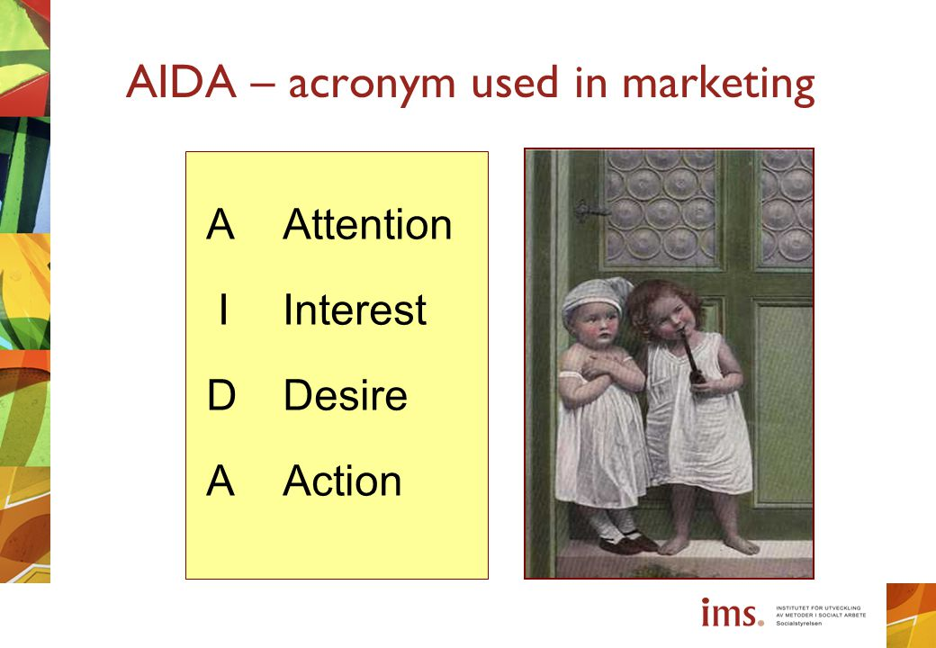 AIDA – acronym used in marketing A Attention I Interest D Desire A Action