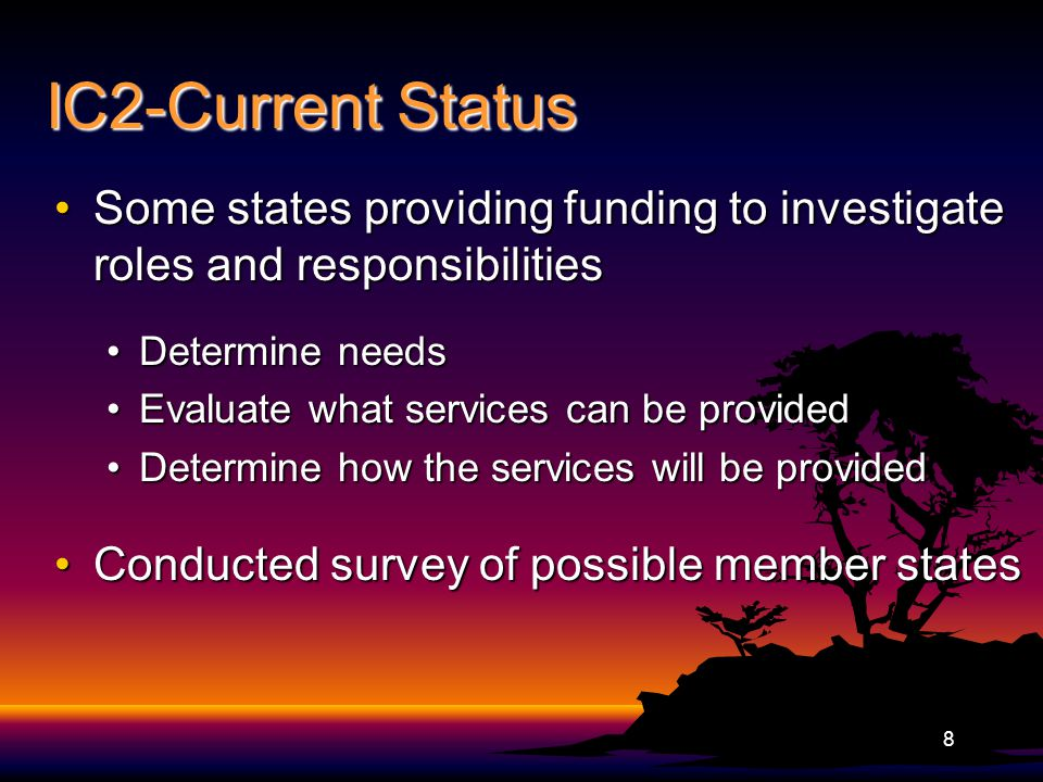 IC2-Current Status Some states providing funding to investigate roles and responsibilitiesSome states providing funding to investigate roles and responsibilities Determine needsDetermine needs Evaluate what services can be providedEvaluate what services can be provided Determine how the services will be providedDetermine how the services will be provided Conducted survey of possible member statesConducted survey of possible member states 8