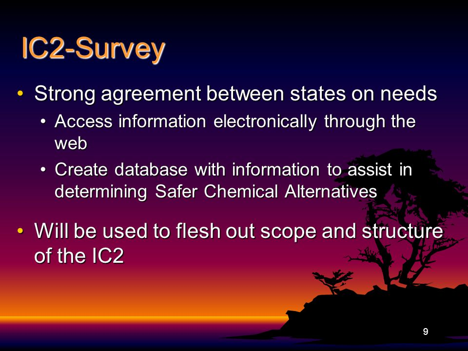IC2-Survey Strong agreement between states on needsStrong agreement between states on needs Access information electronically through the webAccess information electronically through the web Create database with information to assist in determining Safer Chemical AlternativesCreate database with information to assist in determining Safer Chemical Alternatives Will be used to flesh out scope and structure of the IC2Will be used to flesh out scope and structure of the IC2 9